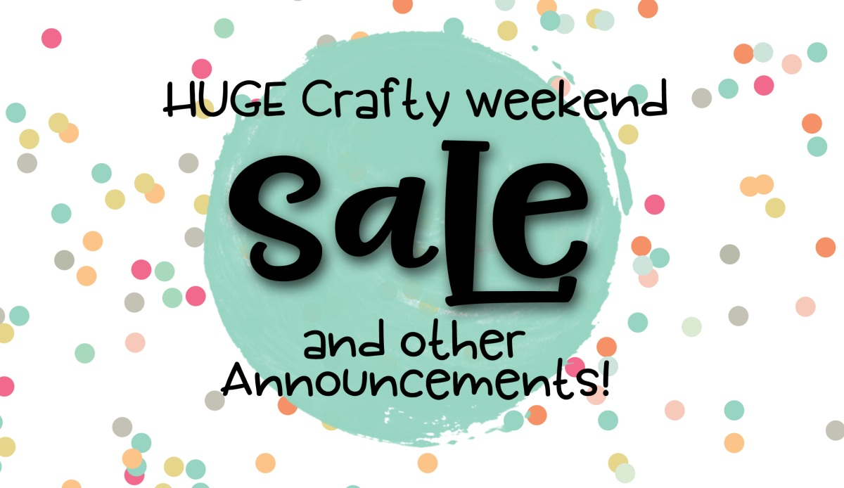 HUGE Crafty Sale Going On NOW & other announcements!